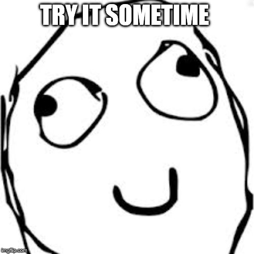 Derp Meme | TRY IT SOMETIME | image tagged in memes,derp | made w/ Imgflip meme maker