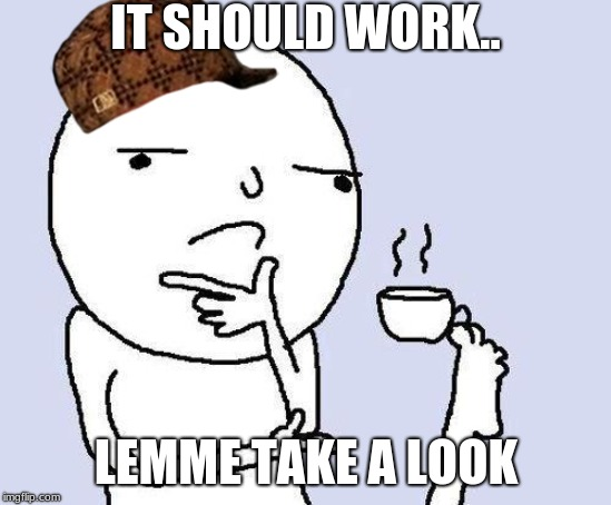 thinking meme | IT SHOULD WORK.. LEMME TAKE A LOOK | image tagged in thinking meme | made w/ Imgflip meme maker