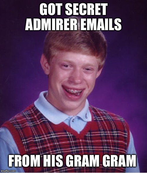 Bad Luck Brian Meme | GOT SECRET ADMIRER EMAILS FROM HIS GRAM GRAM | image tagged in memes,bad luck brian | made w/ Imgflip meme maker