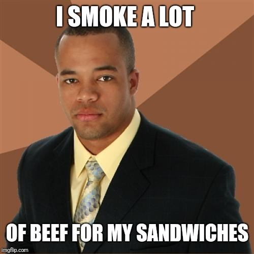 Successful Black Man Meme | I SMOKE A LOT OF BEEF FOR MY SANDWICHES | image tagged in memes,successful black man | made w/ Imgflip meme maker