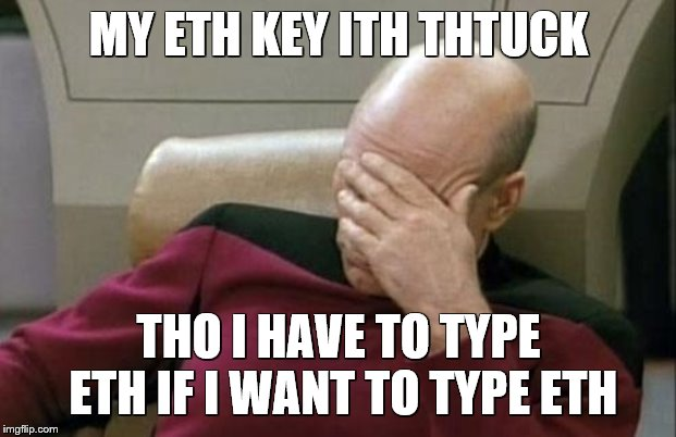 Captain Picard Facepalm Meme | MY ETH KEY ITH THTUCK THO I HAVE TO TYPE ETH IF I WANT TO TYPE ETH | image tagged in memes,captain picard facepalm | made w/ Imgflip meme maker