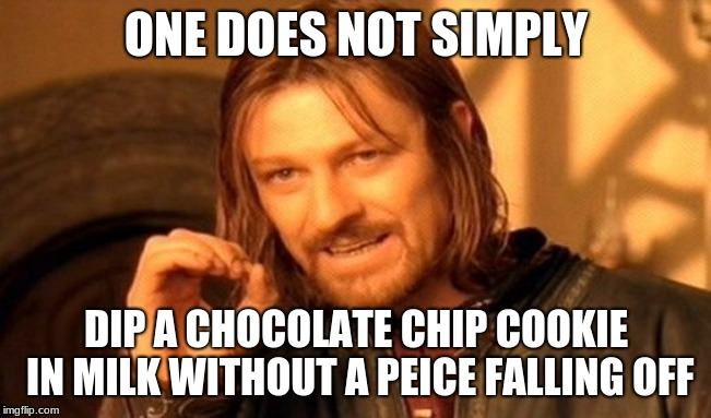 One Does Not Simply Meme | ONE DOES NOT SIMPLY DIP A CHOCOLATE CHIP COOKIE IN MILK WITHOUT A PEICE FALLING OFF | image tagged in memes,one does not simply | made w/ Imgflip meme maker