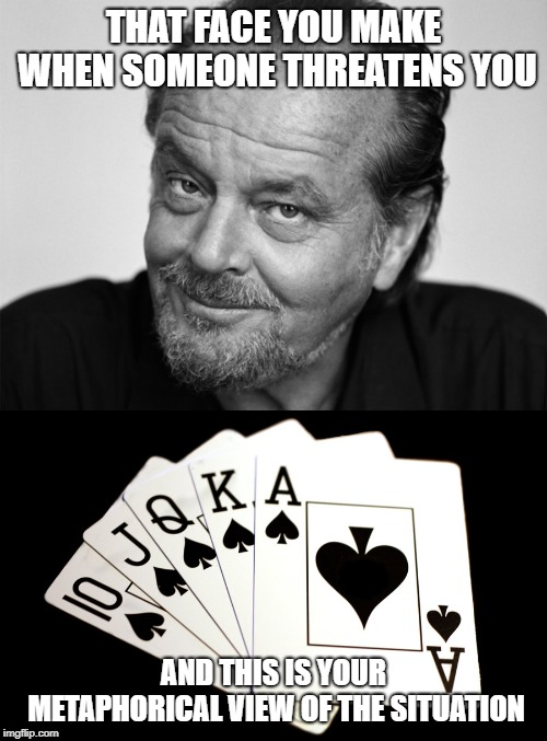 Jacks or Better | THAT FACE YOU MAKE WHEN SOMEONE THREATENS YOU AND THIS IS YOUR METAPHORICAL VIEW OF THE SITUATION | image tagged in funny memes,jack nicholson,threats,all the cards,bring it on | made w/ Imgflip meme maker