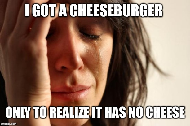I hate McDonald's  | I GOT A CHEESEBURGER ONLY TO REALIZE IT HAS NO CHEESE | image tagged in memes,first world problems,cheeseburger | made w/ Imgflip meme maker