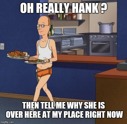 Dale Gribble | OH REALLY HANK ? THEN TELL ME WHY SHE IS OVER HERE AT MY PLACE RIGHT NOW | image tagged in dale gribble | made w/ Imgflip meme maker