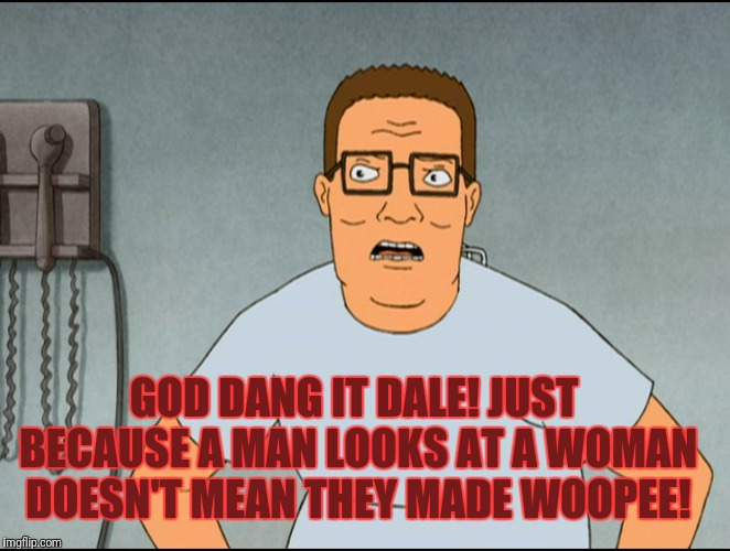 GOD DANG IT DALE! JUST BECAUSE A MAN LOOKS AT A WOMAN DOESN'T MEAN THEY MADE WOOPEE! | made w/ Imgflip meme maker