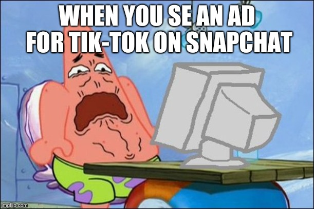 Patrick Star cringing |  WHEN YOU SE AN AD FOR TIK-TOK ON SNAPCHAT | image tagged in patrick star cringing | made w/ Imgflip meme maker