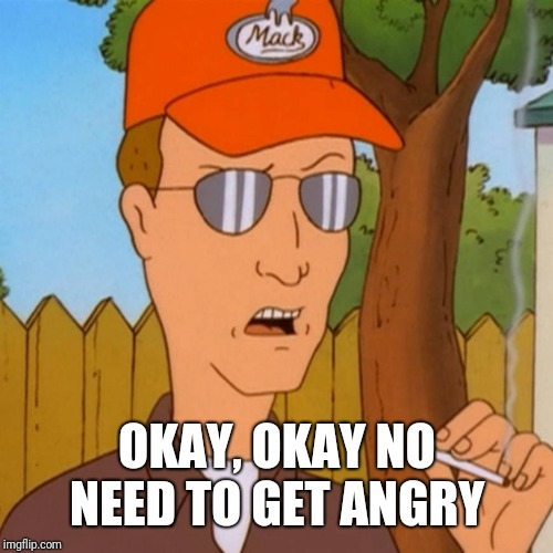 Dale Gribble | OKAY, OKAY NO NEED TO GET ANGRY | image tagged in dale gribble | made w/ Imgflip meme maker