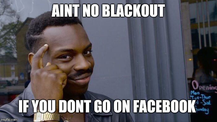 Roll Safe Think About It Meme | AINT NO BLACKOUT IF YOU DONT GO ON FACEBOOK | image tagged in memes,roll safe think about it | made w/ Imgflip meme maker