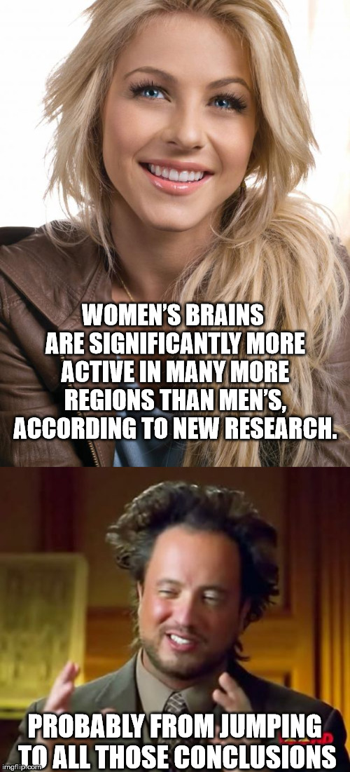WOMEN'S BRAINS ARE SIGNIFICANTLY MORE ACTIVE IN MANY MORE REGIONS THAN MEN'S, ACCORDING TO NEW RESEARCH. PROBABLY FROM JUMPING TO ALL THOSE  | image tagged in memes,ancient aliens,oblivious hot girl | made w/ Imgflip meme maker