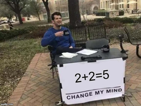 Change My Mind Meme | 2+2=5 | image tagged in memes,change my mind | made w/ Imgflip meme maker