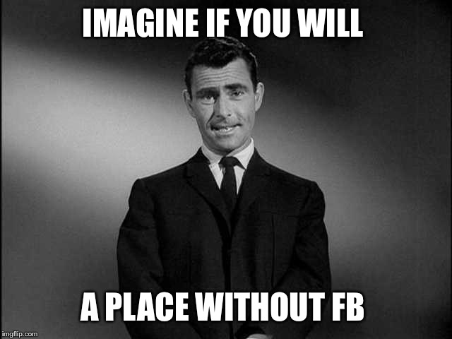 A day without FB | IMAGINE IF YOU WILL A PLACE WITHOUT FB | image tagged in rod serling twilight zone | made w/ Imgflip meme maker