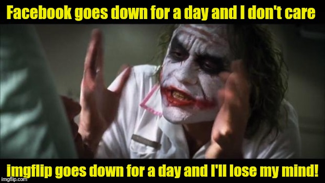 Just kidding...I lost my mind a long time ago! | Facebook goes down for a day and I don't care imgflip goes down for a day and I'll lose my mind! | image tagged in and everybody loses their minds,imgflip,facebook,joker | made w/ Imgflip meme maker