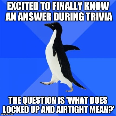 Socially Awkward Penguin Meme | EXCITED TO FINALLY KNOW AN ANSWER DURING TRIVIA THE QUESTION IS 'WHAT DOES LOCKED UP AND AIRTIGHT MEAN?' | image tagged in memes,socially awkward penguin,AdviceAnimals | made w/ Imgflip meme maker