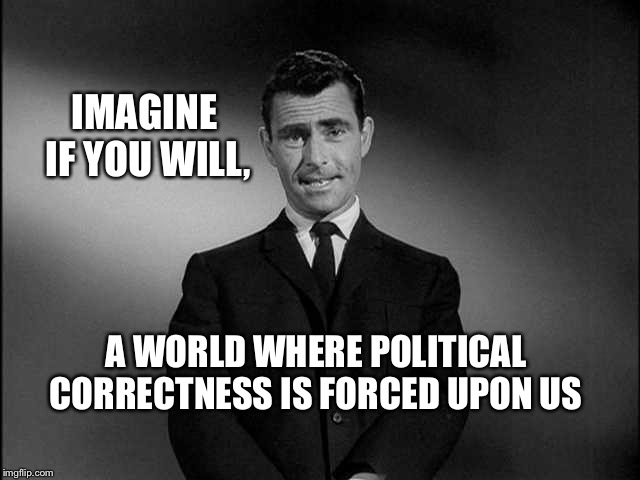 Twilight Zone | IMAGINE IF YOU WILL, A WORLD WHERE POLITICAL CORRECTNESS IS FORCED UPON US | image tagged in rod serling twilight zone | made w/ Imgflip meme maker