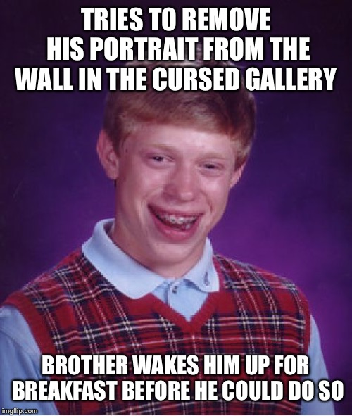 Bad Luck Brian Meme | TRIES TO REMOVE HIS PORTRAIT FROM THE WALL IN THE CURSED GALLERY BROTHER WAKES HIM UP FOR BREAKFAST BEFORE HE COULD DO SO | image tagged in memes,bad luck brian | made w/ Imgflip meme maker