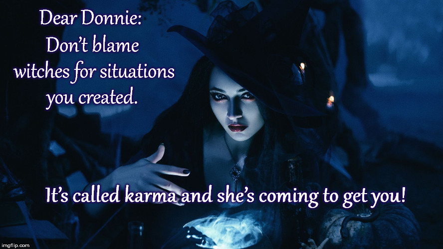 Dear Donnie: Don't blame witches for situations you created. It's called karma and she's coming to get you! | image tagged in impeach,mega,trump | made w/ Imgflip meme maker