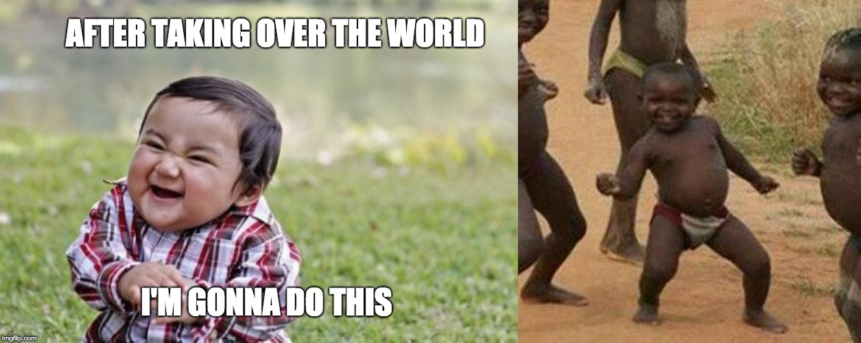AFTER TAKING OVER THE WORLD; I'M GONNA DO THIS | image tagged in memes,third world success kid,evil toddler | made w/ Imgflip meme maker