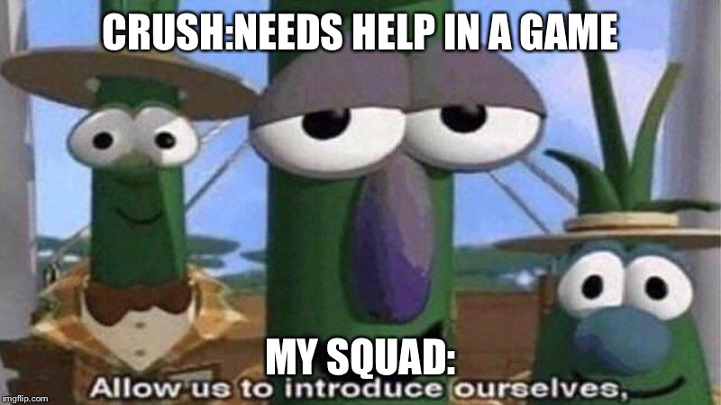 CRUSH:NEEDS HELP IN A GAME MY SQUAD: | image tagged in veggietales 'allow us to introduce ourselfs' | made w/ Imgflip meme maker