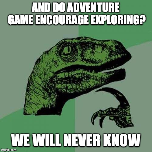 Philosoraptor Meme | AND DO ADVENTURE GAME ENCOURAGE EXPLORING? WE WILL NEVER KNOW | image tagged in memes,philosoraptor | made w/ Imgflip meme maker