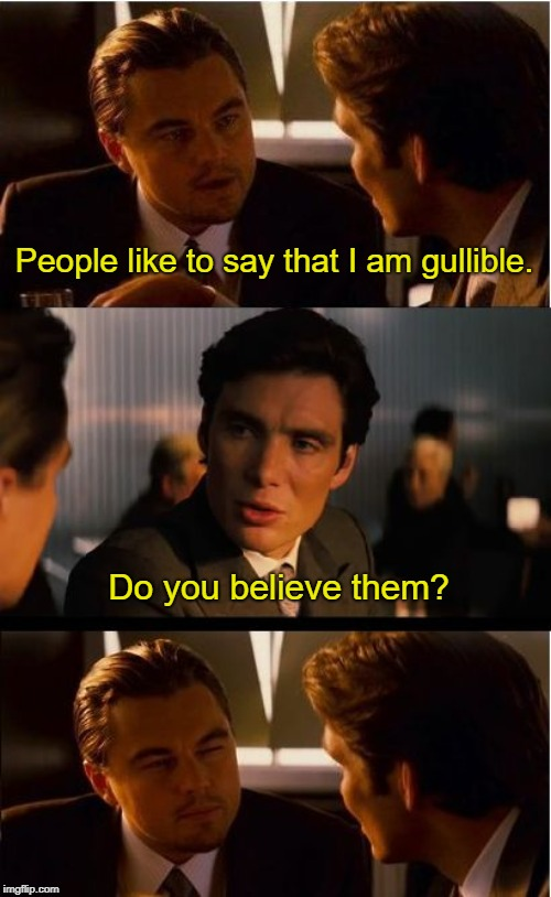 Lossely based on a conversation that I had once  | People like to say that I am gullible. Do you believe them? | image tagged in memes,inception | made w/ Imgflip meme maker