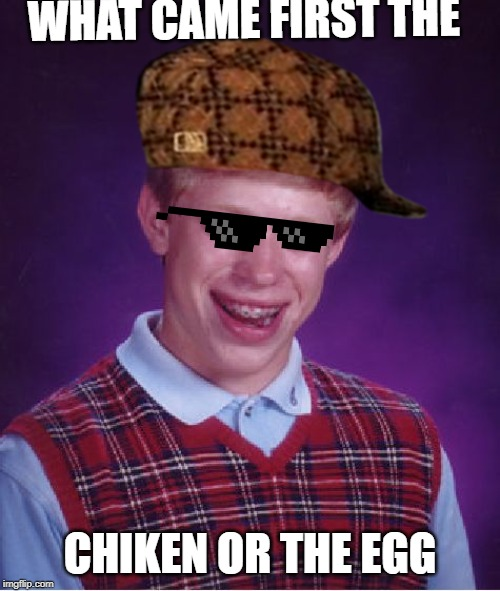 Bad Luck Brian Meme | WHAT CAME FIRST THE CHIKEN OR THE EGG | image tagged in memes,bad luck brian | made w/ Imgflip meme maker