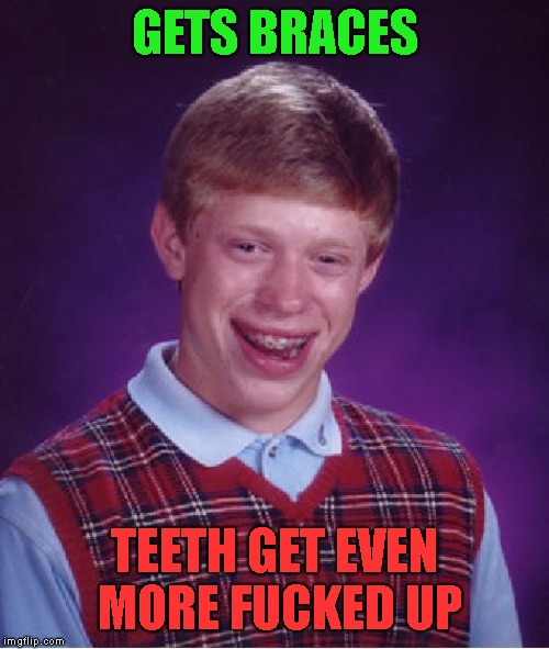 NSFBLB-Not Safe For Bad Luck Brian | GETS BRACES TEETH GET EVEN MORE F**KED UP | image tagged in memes,bad luck brian | made w/ Imgflip meme maker
