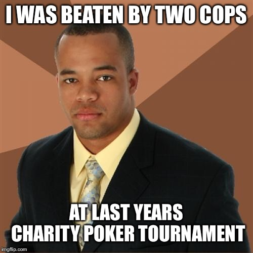 Successful Black Man | I WAS BEATEN BY TWO COPS AT LAST YEARS CHARITY POKER TOURNAMENT | image tagged in memes,successful black man | made w/ Imgflip meme maker