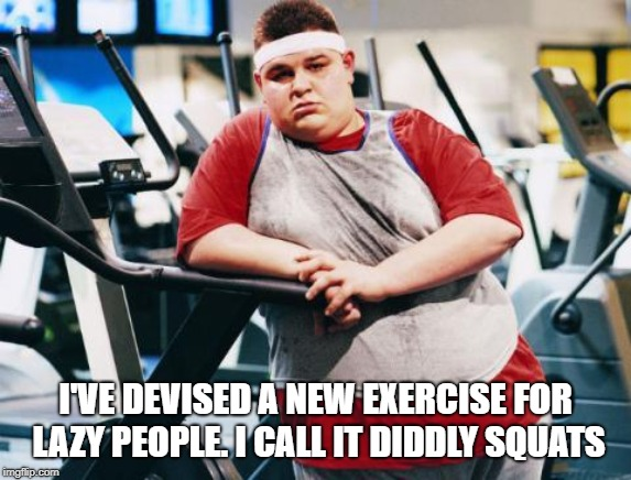 fat gym trainer | I'VE DEVISED A NEW EXERCISE FOR LAZY PEOPLE. I CALL IT DIDDLY SQUATS | image tagged in fat gym trainer | made w/ Imgflip meme maker