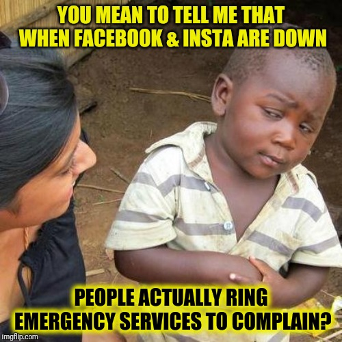 It's A Global Emergency |  YOU MEAN TO TELL ME THAT WHEN FACEBOOK & INSTA ARE DOWN; PEOPLE ACTUALLY RING EMERGENCY SERVICES TO COMPLAIN? | image tagged in memes,third world skeptical kid,facebook,instagram,glitch,emergency | made w/ Imgflip meme maker