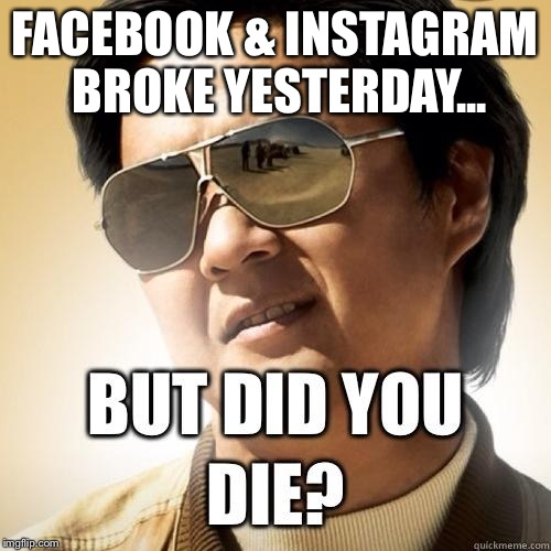 FACEBOOK & INSTAGRAM BROKE YESTERDAY... | image tagged in but did you die | made w/ Imgflip meme maker