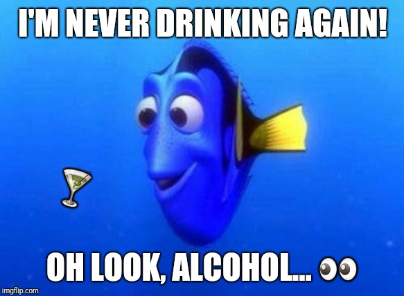 When you drink like a fish | I'M NEVER DRINKING AGAIN! OH LOOK, ALCOHOL...  | image tagged in drinking,alcohol,quitting,never again,vancouver | made w/ Imgflip meme maker