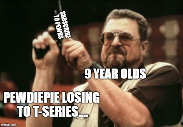 Am I The Only One Around Here Meme | PEWDIEPIE LOSING TO T-SERIES.... 9 YEAR OLDS SUBSCRIBE TO PEWDS | image tagged in memes,am i the only one around here | made w/ Imgflip meme maker