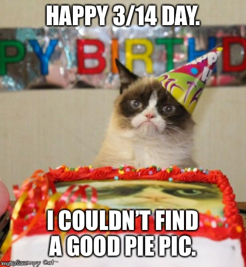 Grumpy Cat Birthday Meme | HAPPY 3/14 DAY. I COULDN'T FIND A GOOD PIE PIC. | image tagged in memes,grumpy cat birthday,grumpy cat | made w/ Imgflip meme maker