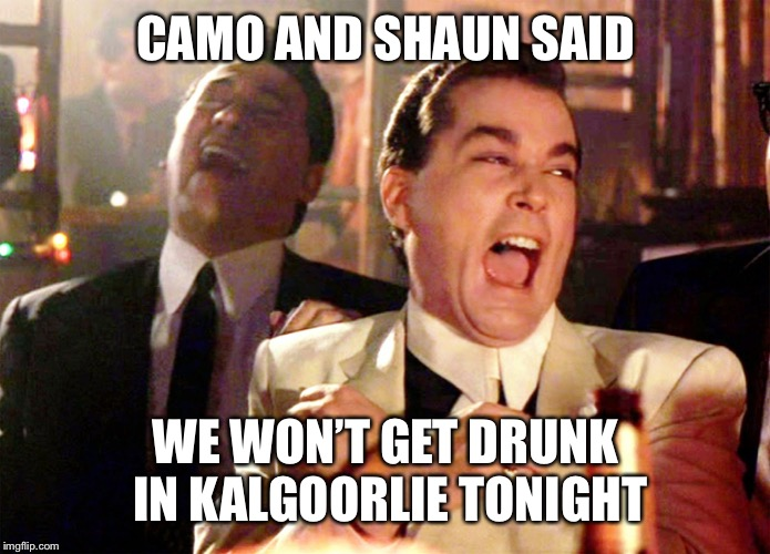 Good Fellas Hilarious | CAMO AND SHAUN SAID WE WON'T GET DRUNK IN KALGOORLIE TONIGHT | image tagged in memes,good fellas hilarious | made w/ Imgflip meme maker