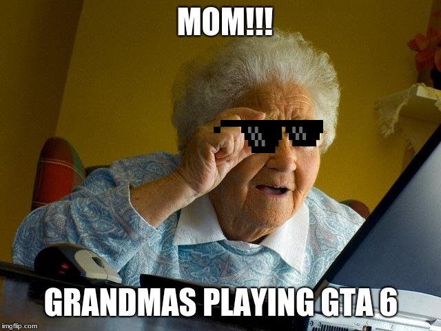 Grandma Finds The Internet | MOM!!! GRANDMAS PLAYING GTA 6 | image tagged in memes,grandma finds the internet | made w/ Imgflip meme maker