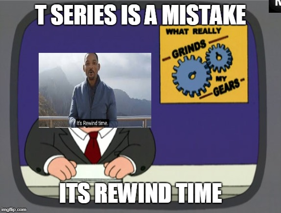 Peter Griffin News | T SERIES IS A MISTAKE ITS REWIND TIME | image tagged in memes,peter griffin news | made w/ Imgflip meme maker