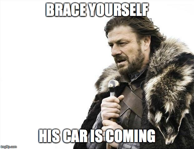 BRACE YOURSELF HIS CAR IS COMING | image tagged in memes,brace yourselves x is coming | made w/ Imgflip meme maker