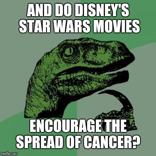 Philosoraptor Meme | AND DO DISNEY'S STAR WARS MOVIES ENCOURAGE THE SPREAD OF CANCER? | image tagged in memes,philosoraptor | made w/ Imgflip meme maker