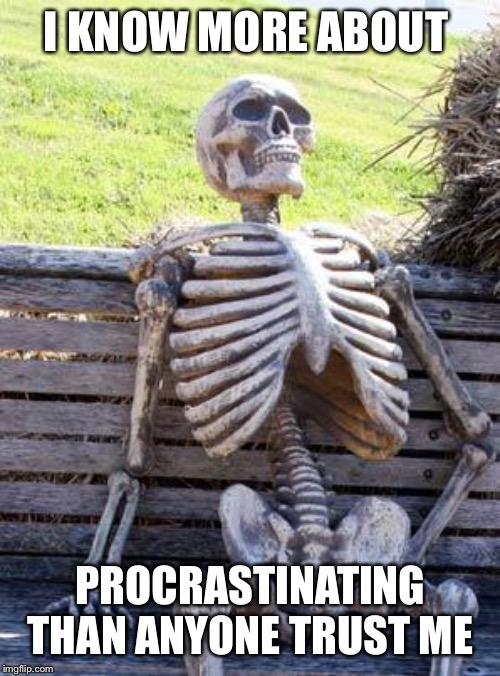 Waiting Skeleton Meme | I KNOW MORE ABOUT PROCRASTINATING THAN ANYONE TRUST ME | image tagged in memes,waiting skeleton | made w/ Imgflip meme maker