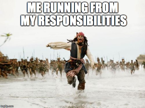 Jack Sparrow Being Chased Meme | ME RUNNING FROM MY RESPONSIBILITIES | image tagged in memes,jack sparrow being chased | made w/ Imgflip meme maker