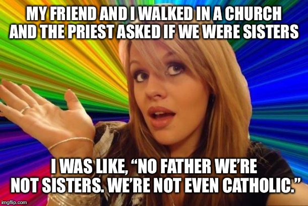 "Dumb Blonde | MY FRIEND AND I WALKED IN A CHURCH AND THE PRIEST ASKED IF WE WERE SISTERS I WAS LIKE, ""NO FATHER WE'RE NOT SISTERS. WE'RE NOT EVEN CATHOLIC 