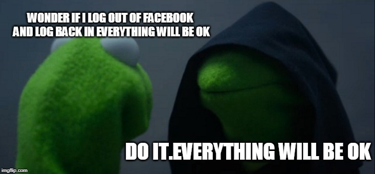 Evil Kermit Meme | WONDER IF I LOG OUT OF FACEBOOK AND LOG BACK IN EVERYTHING WILL BE OK DO IT.EVERYTHING WILL BE OK | image tagged in memes,evil kermit | made w/ Imgflip meme maker