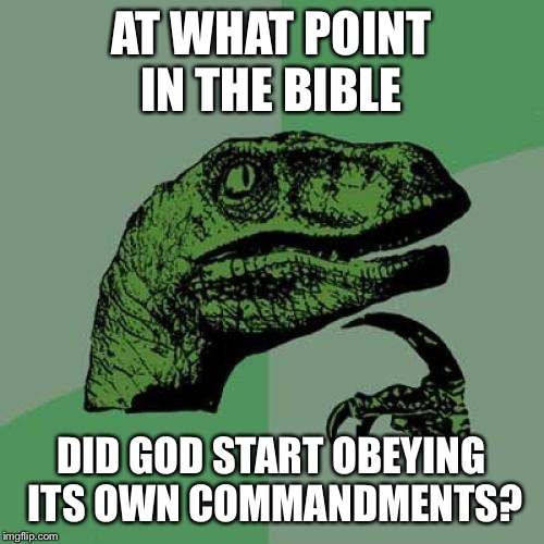 Philosoraptor Meme | AT WHAT POINT IN THE BIBLE DID GOD START OBEYING ITS OWN COMMANDMENTS? | image tagged in memes,philosoraptor | made w/ Imgflip meme maker