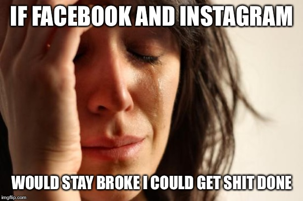 First World Problems Meme | IF FACEBOOK AND INSTAGRAM WOULD STAY BROKE I COULD GET SHIT DONE | image tagged in memes,first world problems | made w/ Imgflip meme maker