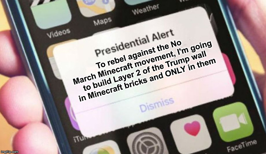 Presidential Alert Meme | To rebel against the No March Minecraft movement, I'm going to build Layer 2 of the Trump wall in Minecraft bricks and ONLY in them | image tagged in memes,presidential alert | made w/ Imgflip meme maker