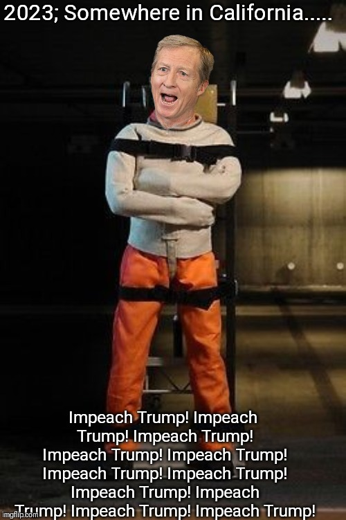 Tom Steyer saving the planet | 2023; Somewhere in California..... Impeach Trump! Impeach Trump! Impeach Trump! Impeach Trump! Impeach Trump! Impeach Trump! Impeach Trump!  | image tagged in tom steyer,impeach trump,impeachment,trump,trump derangement syndrome | made w/ Imgflip meme maker