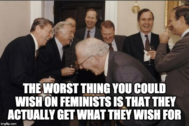 How to curse feminists | THE WORST THING YOU COULD WISH ON FEMINISTS IS THAT THEY ACTUALLY GET WHAT THEY WISH FOR | image tagged in memes,laughing men in suits | made w/ Imgflip meme maker