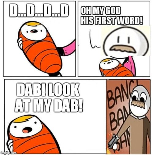 Is It Dad Or Dab? | D...D...D...D DAB! LOOK AT MY DAB! | image tagged in omg his first word,as a father,memes,dab | made w/ Imgflip meme maker
