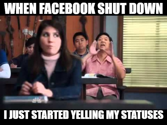 WHEN FACEBOOK SHUT DOWN I JUST STARTED YELLING MY STATUSES | image tagged in ken jeong | made w/ Imgflip meme maker